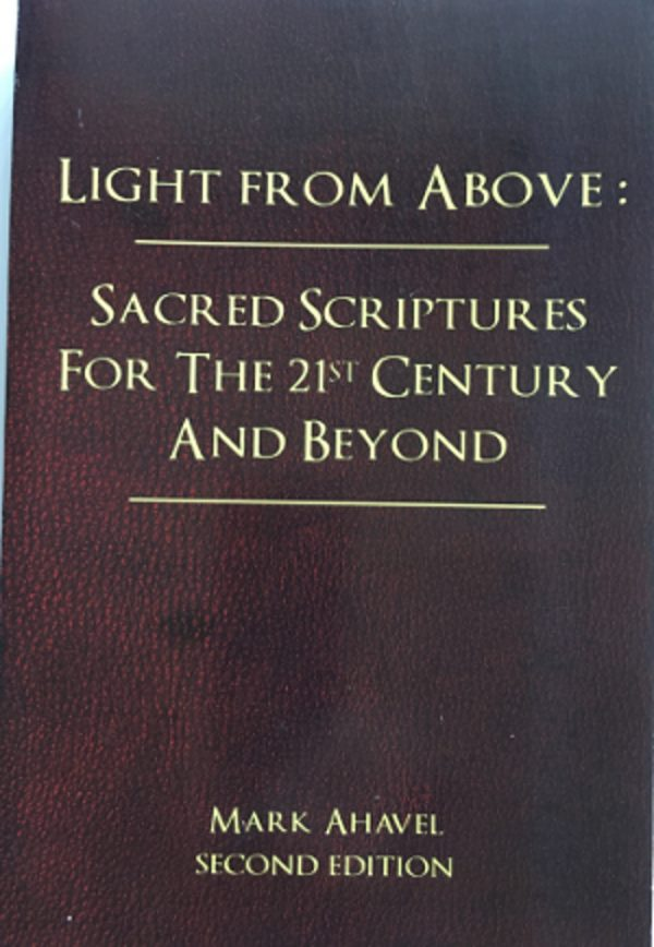 Light from Above Sacred Scriptures for the 21st Century and Beyond Mark Ahavel 2014